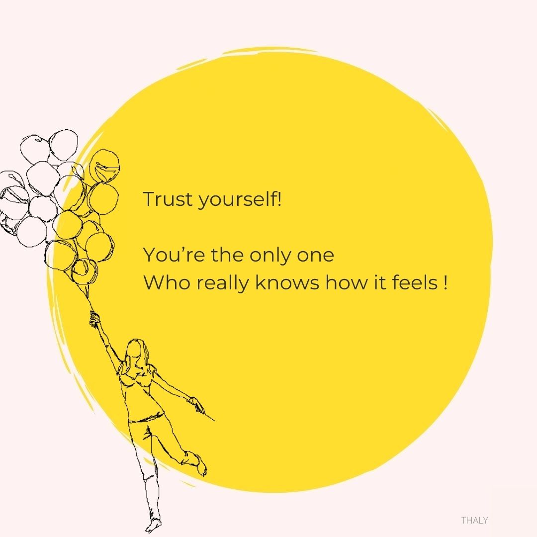 Trust yourself! you're the only one who really knows how it feels - Thaly